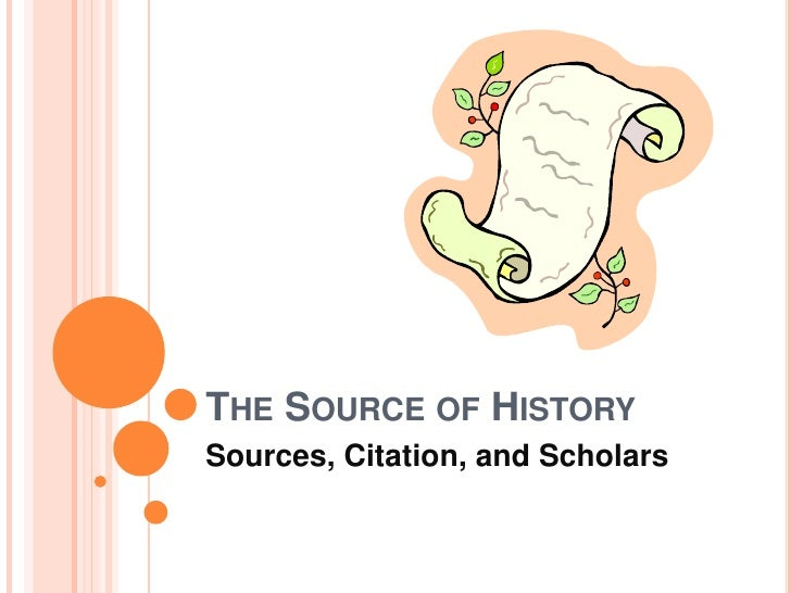 The Source of History<br />Sources, Citation, and Scholars<br />