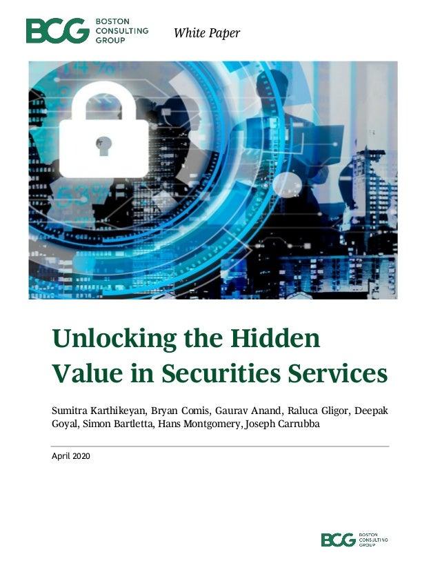 White Paper Unlocking the Hidden Value in Securities Services Sumitra Karthikeyan, Bryan Comis, Gaurav Anand, Raluca Gligo...