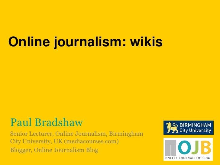 Online journalism: wikis<br />Paul Bradshaw<br />Senior Lecturer, Online Journalism, Birmingham City University, UK (media...