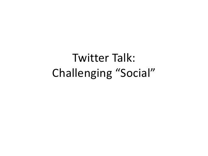 "Twitter Talk: Challenging ""Social""<br />"