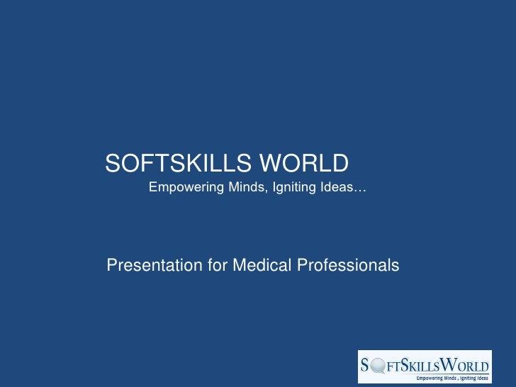 SOFTSKILLS WORLD     Empowering Minds, Igniting Ideas…Presentation for Medical Professionals