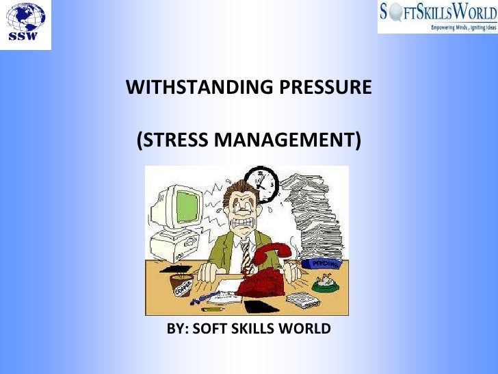WITHSTANDING PRESSURE(STRESS MANAGEMENT)   BY: SOFT SKILLS WORLD