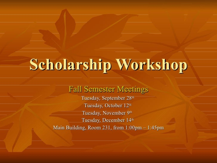 Scholarship Workshop Fall Semester Meetings Tuesday, September 28 th   Tuesday, October 12 th   Tuesday, November 9 th   T...