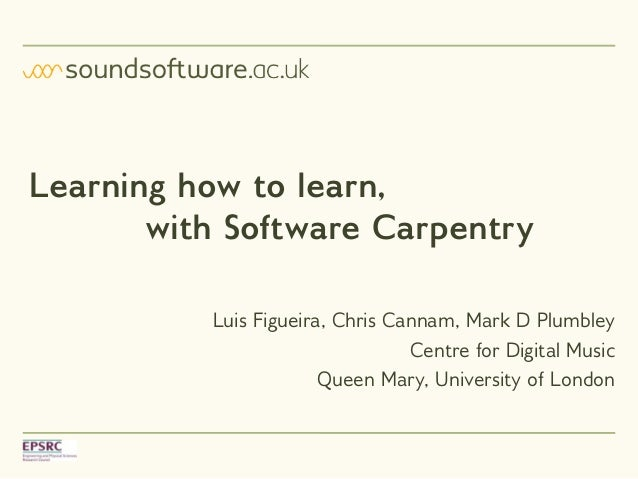 Learning how to learn, with Software Carpentry Luis Figueira, Chris Cannam, Mark D Plumbley Centre for Digital Music Queen...