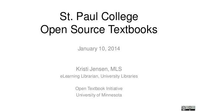 St. Paul College Open Source Textbooks January 10, 2014  Kristi Jensen, MLS eLearning Librarian, University Libraries Open...