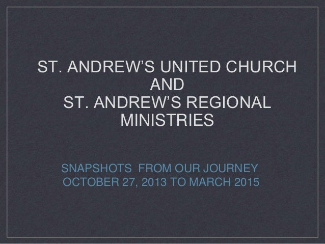 ST. ANDREW'S UNITED CHURCH AND ST. ANDREW'S REGIONAL MINISTRIES SNAPSHOTS FROM OUR JOURNEY OCTOBER 27, 2013 TO MARCH 2015