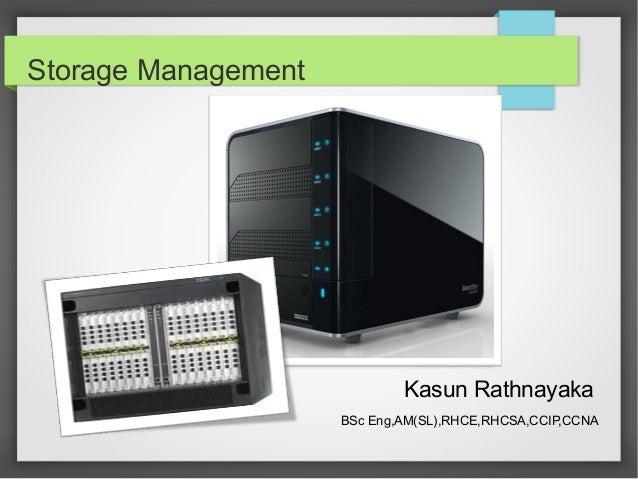 Storage Management Kasun Rathnayaka BSc Eng,AM(SL),RHCE,RHCSA,CCIP,CCNA