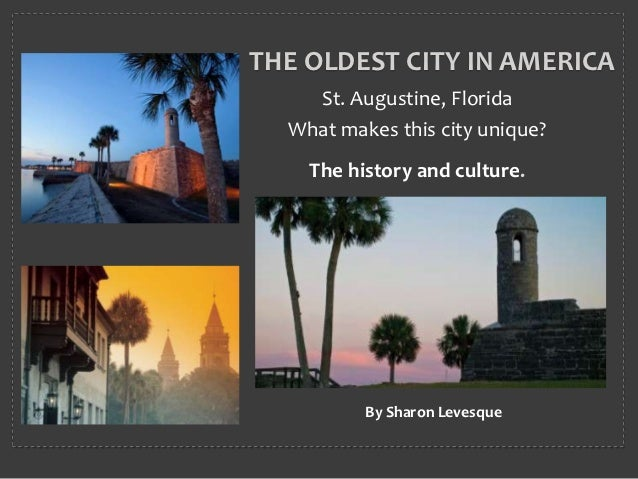 THE OLDEST CITY IN AMERICA    St. Augustine, Florida  What makes this city unique?    The history and culture.          By...