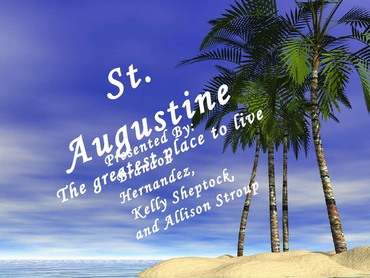 St. Augustine St. Augustine The greatest place to live Presented By: Brandon Hernandez, Kelly Sheptock,  and Allison Stroup