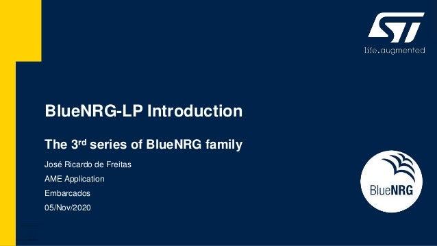 BlueNRG-LP Introduction The 3rd series of BlueNRG family José Ricardo de Freitas AME Application Embarcados 05/Nov/2020