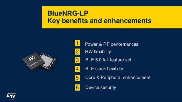 BlueNRG-LP Key benefits and enhancements 1 Power & RF performances HW flexibility2 BLE 5.0 full feature set3 BLE stack fle...