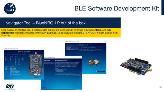 37 BLE Software Development Kit Navigator Tool – BlueNRG-LP out of the box Graphical user interface (GUI) that provides si...