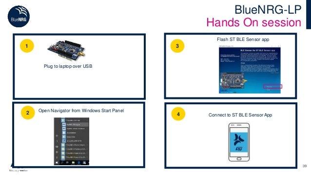 39 BlueNRG-LP Hands On session 1 2 Open Navigator from Windows Start Panel 3 Flash ST BLE Sensor app Plug to laptop over U...