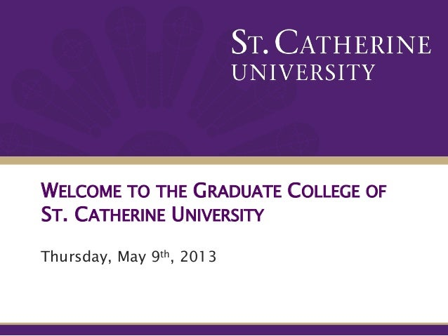 WELCOME TO THE GRADUATE COLLEGE OFST. CATHERINE UNIVERSITYThursday, May 9th, 2013