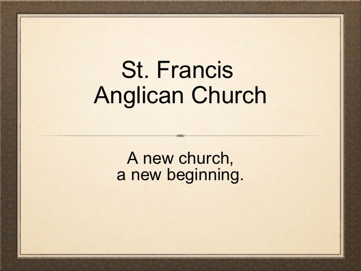 St. Francis  Anglican Church A new church, a new beginning.