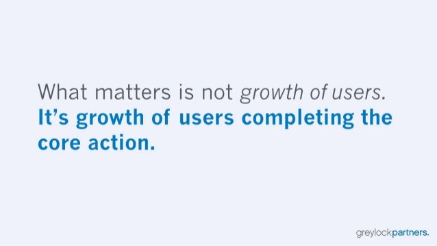 What matters is not growth of users.  |t's growth of users completing the core action.   greylockpartners.