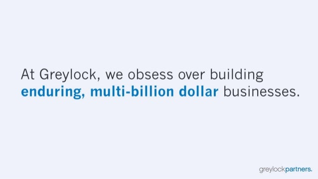 At Greylock,  we obsess over building enduring,  multi-billion dollar businesses.