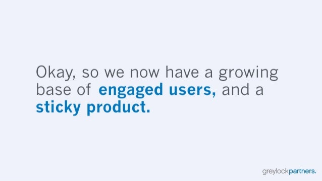 Okay,  so we now have a growing base of engaged users,  and a sticky product.   greylockpartners.
