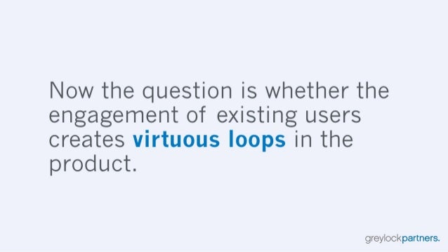 Now the question is whether the engagement of existing users creates virtuous loops in the product.   greylockpartners.
