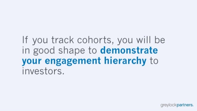 If you track cohorts,  you will be in good shape to demonstrate your engagement hierarchy to investors.   greylockpartners.