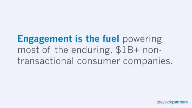 Engagement is the fuel powering most of the enduring,  $1B+ non- transactional consumer companies.   greylockpartners.