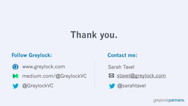 Thank you.   Follow Greylock:  Contact me:   (O) www. grey| ock. com Sarah Tavel  IQ medium. com/ @GreylockVC E stavel re ...