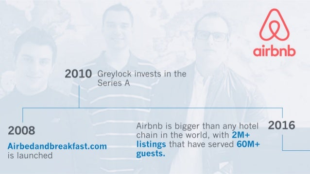 akbnb  2010 Greylock invests in the Series A  2008 Airbnb is bigger than any hotel 2016  Chain in the world,  with 2M+ Air...