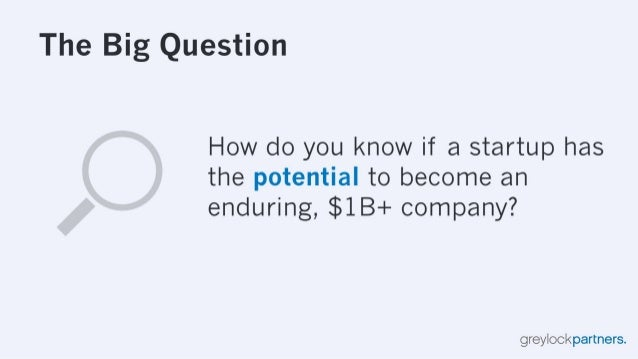 The Big Question  How do you know if a startup has the potential to become an enduring,  $1B+ company?