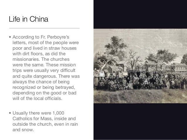 Life in China• According to Fr. Perboyre'sletters, most of the people werepoor and lived in straw houseswith dirt floors, a...