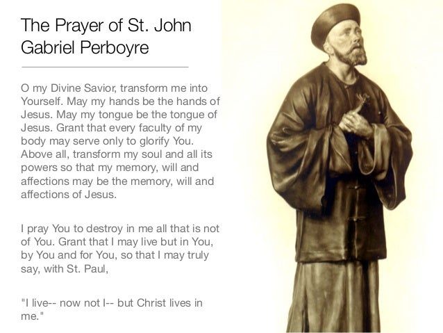 The Prayer of St. JohnGabriel PerboyreO my Divine Savior, transform me intoYourself. May my hands be the hands ofJesus. Ma...
