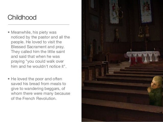 Childhood• Meanwhile, his piety wasnoticed by the pastor and all thepeople. He loved to visit theBlessed Sacrament and pra...