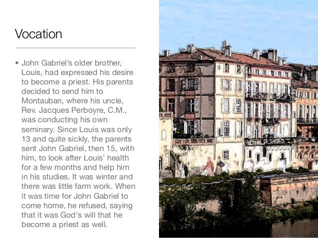 Vocation• John Gabriel's older brother,Louis, had expressed his desireto become a priest. His parentsdecided to send him t...