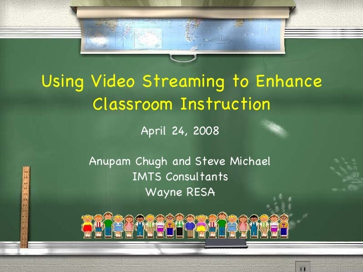 Using Video Streaming to Enhance Classroom Instruction April 24, 2008 Anupam Chugh and Steve Michael IMTS Consultants Wayn...