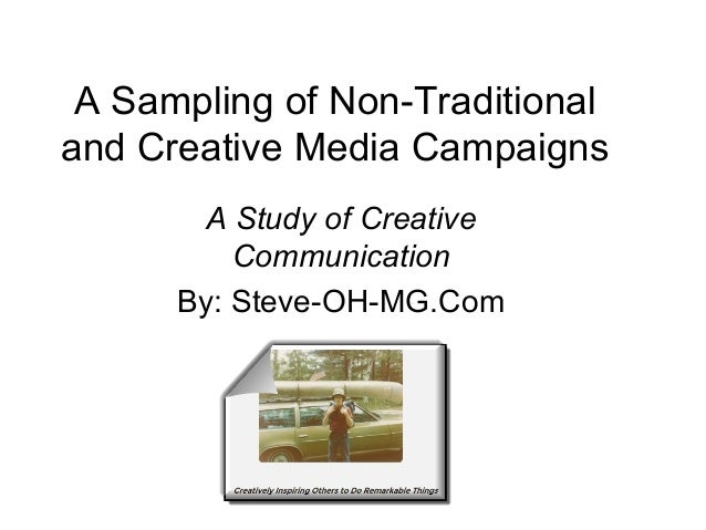 A Sampling of Non-Traditional and Creative Media Campaigns A Study of Creative Communication By: Steve-OH-MG.Com