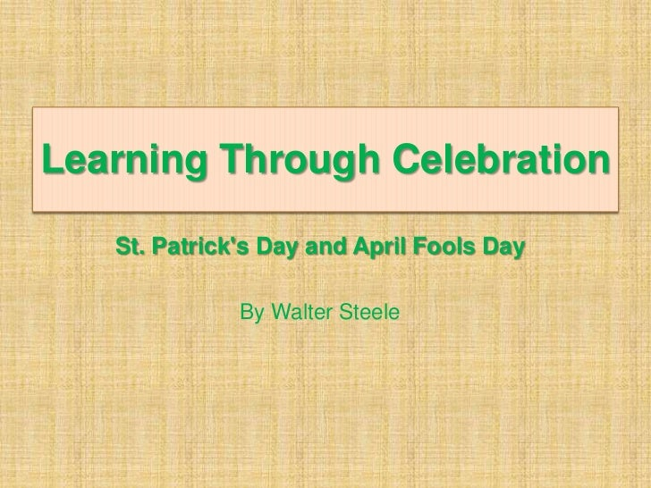 Learning Through Celebration   St. Patricks Day and April Fools Day              By Walter Steele