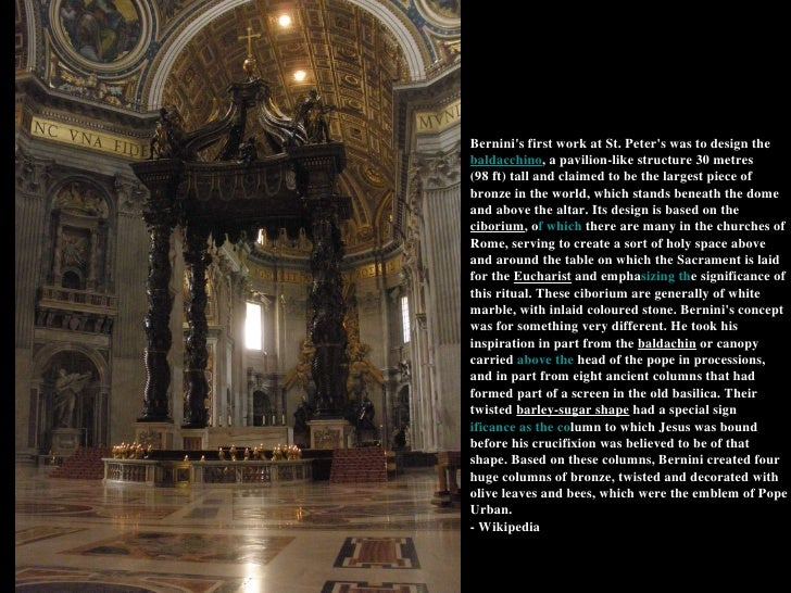 Bernini's first work at St. Peter's was to design the  baldacchino , a pavilion-like structure 30metres (98ft) tall and ...
