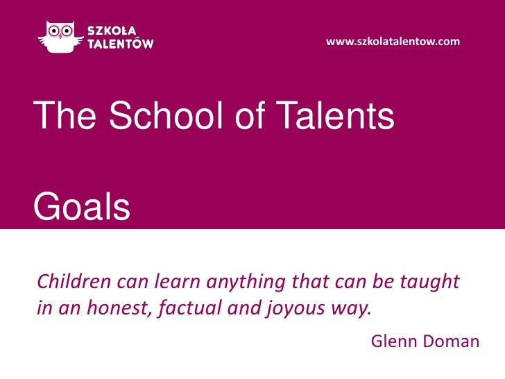 The School of TalentsGoals<br />Children can learn anything that can be taught in an honest, factual and joyous way.<br />...