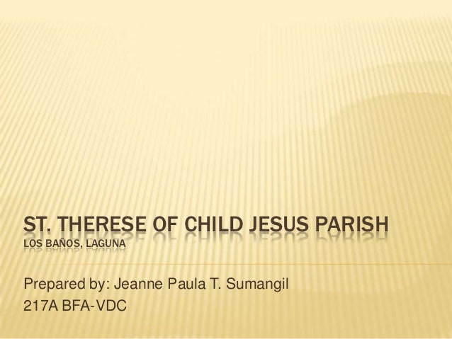 ST. THERESE OF CHILD JESUS PARISHLOS BAÑOS, LAGUNAPrepared by: Jeanne Paula T. Sumangil217A BFA-VDC