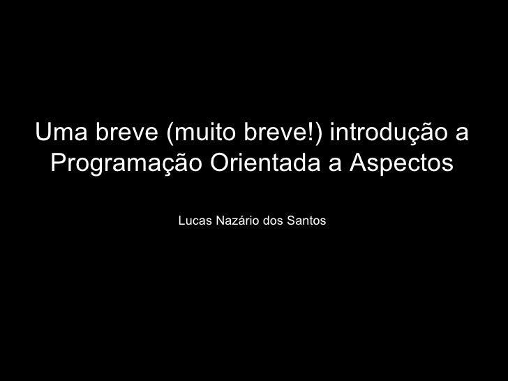 Uma breve (muito breve!) introdução a Programação Orientada a Aspectos Lucas Nazário dos Santos