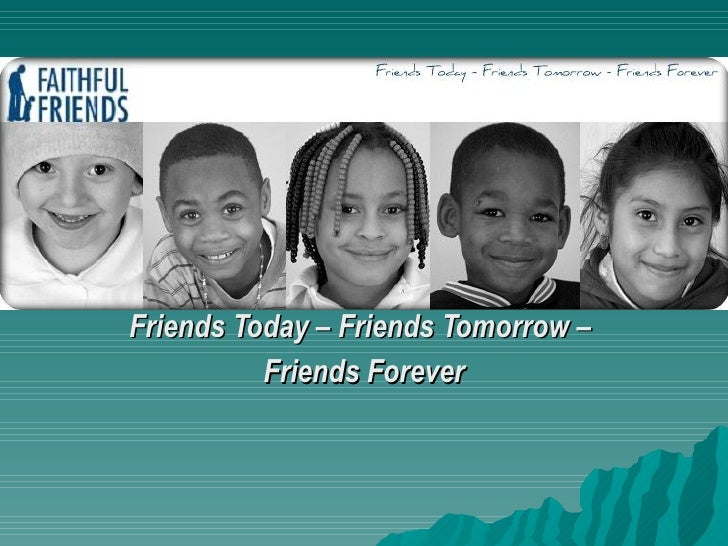 Friends Today – Friends Tomorrow –           Friends Forever