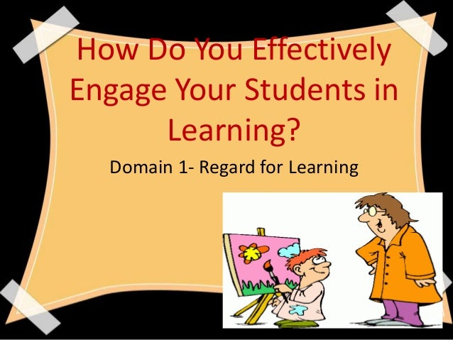 How Do You EffectivelyEngage Your Students inLearning?Domain 1- Regard for Learning