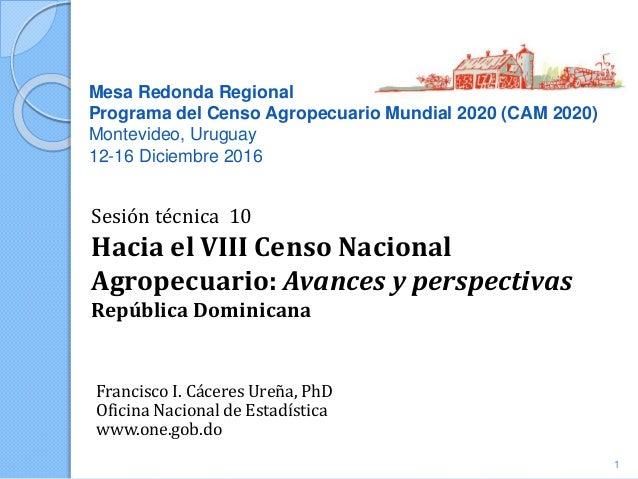 Mesa Redonda Regional Programa del Censo Agropecuario Mundial 2020 (CAM 2020) Montevideo, Uruguay 12-16 Diciembre 2016 Fra...