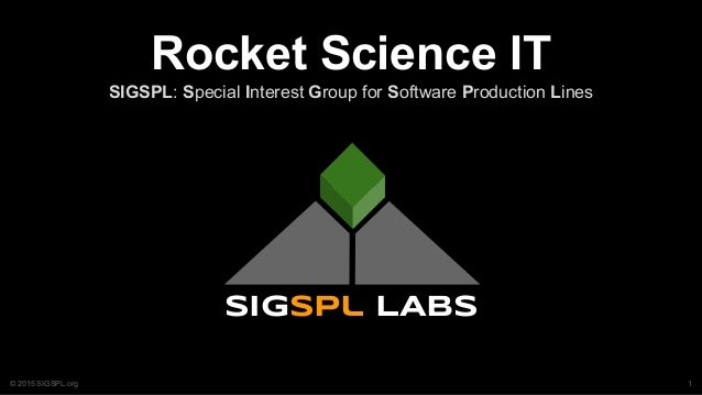 © 2015 SIGSPL.org Rocket Science IT SIGSPL: Special Interest Group for Software Production Lines sigspl LABS 1