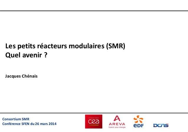 Consortium SMR Conférence SFEN du 26 mars 2014 Les petits réacteurs modulaires (SMR) Quel avenir ? Jacques Chénais