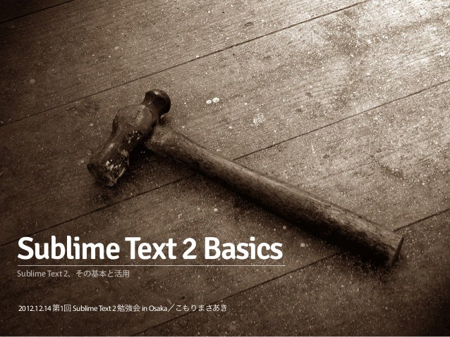 Sublime Text 2 BasicsSublime Text 2、その基本と活用2012.12.14 第1回 Sublime Text 2 勉強会 in Osaka/こもりまさあき