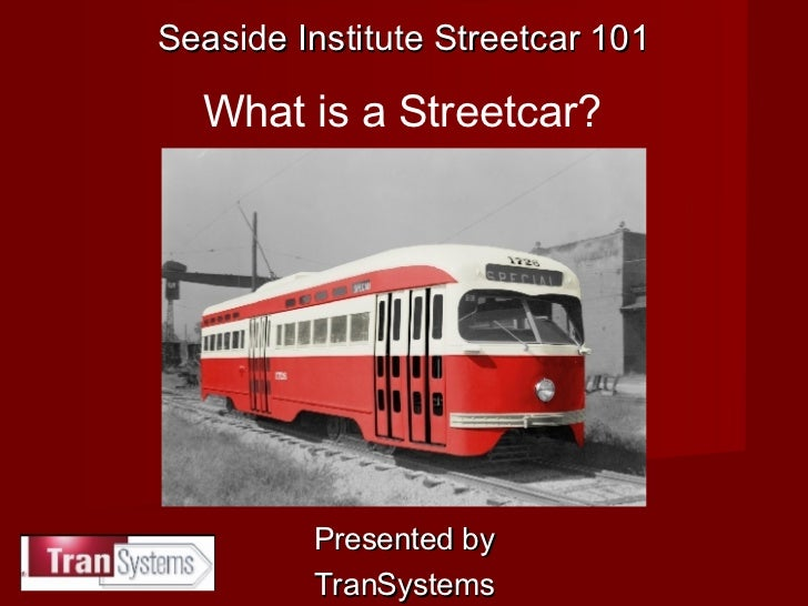 Presented by TranSystems Seaside Institute Streetcar 101 What is a Streetcar?