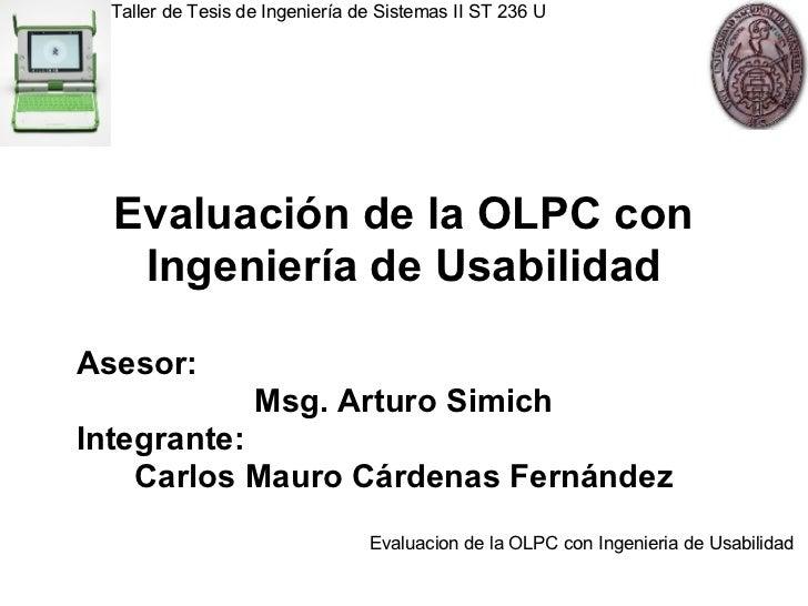 Evaluación de la OLPC con Ingeniería de Usabilidad Asesor:  Msg. Arturo Simich Integrante: Carlos Mauro Cárdenas Fernández