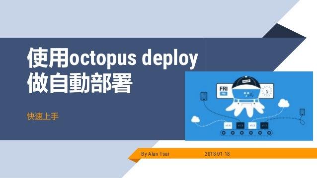使用octopus deploy 做自動部署 By Alan Tsai 2018-01-18 快速上手