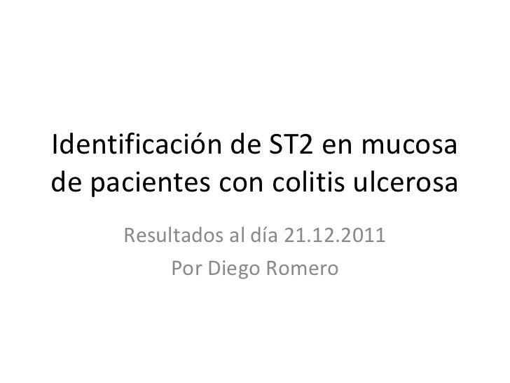 Identificación de ST2 en mucosa de pacientes con colitis ulcerosa Resultados al día 21.12.2011 Por Diego Romero