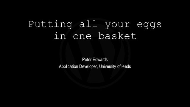 Putting all your eggs in one basket Peter Edwards Application Developer, University of leeds